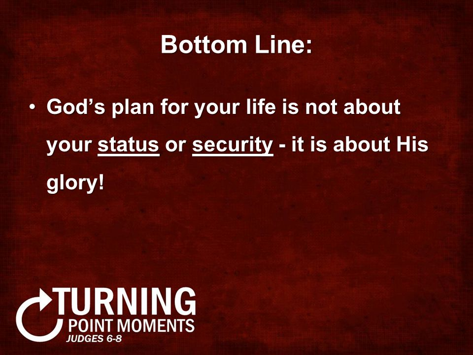 Bottom Line: God's plan for your life is not about your status or security - it is about His glory!God's plan for your life is not about your status or security - it is about His glory!