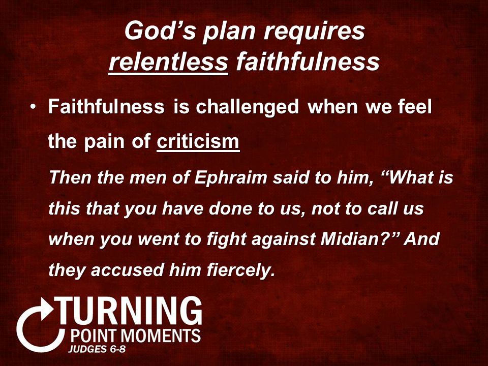 God's plan requires relentless faithfulness Faithfulness is challenged when we feel the pain of criticismFaithfulness is challenged when we feel the pain of criticism Then the men of Ephraim said to him, What is this that you have done to us, not to call us when you went to fight against Midian? And they accused him fiercely.