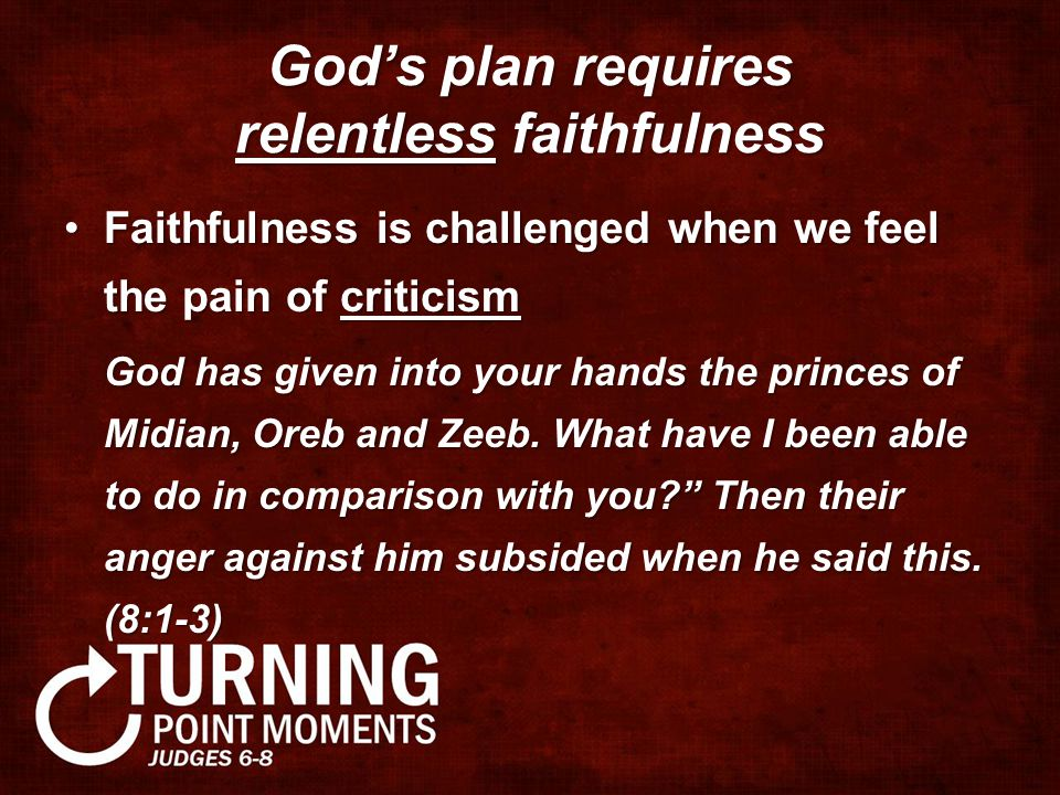 God's plan requires relentless faithfulness Faithfulness is challenged when we feel the pain of criticismFaithfulness is challenged when we feel the pain of criticism God has given into your hands the princes of Midian, Oreb and Zeeb.