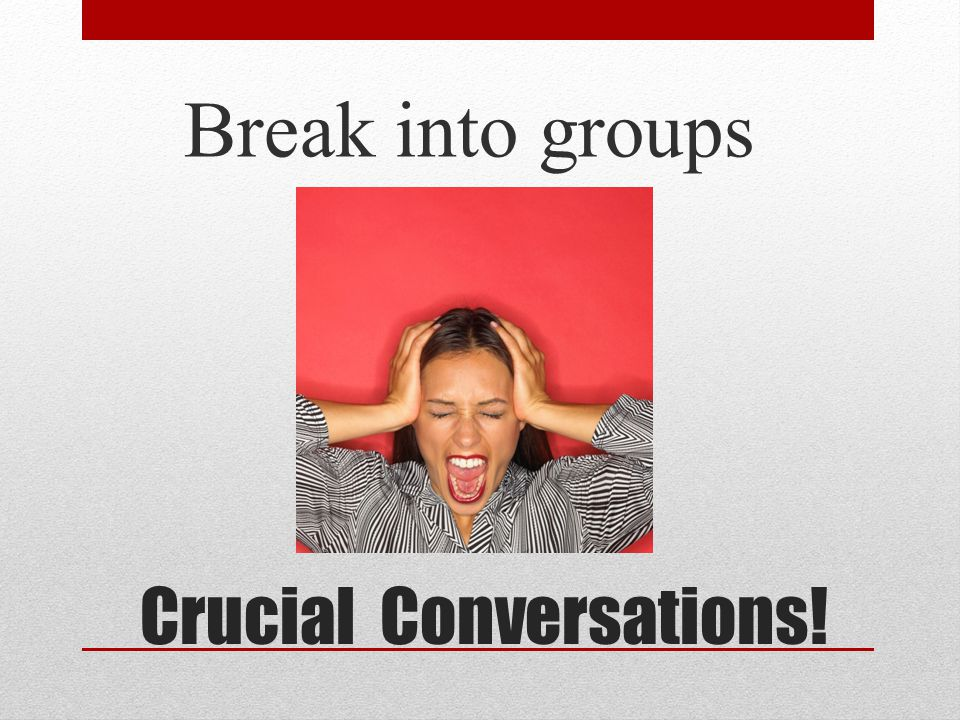 Crucial Conversations! Break into groups