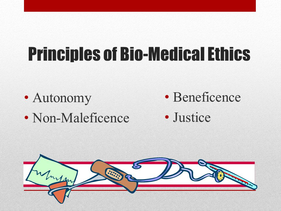 Principles of Bio-Medical Ethics Autonomy Non-Maleficence Beneficence Justice