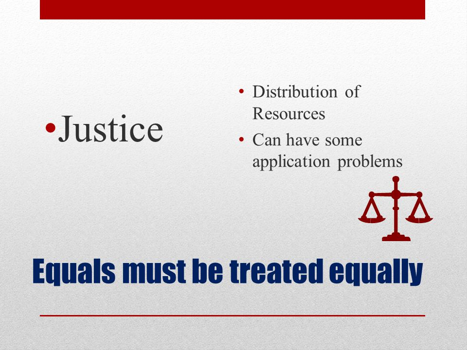 Equals must be treated equally Justice Distribution of Resources Can have some application problems