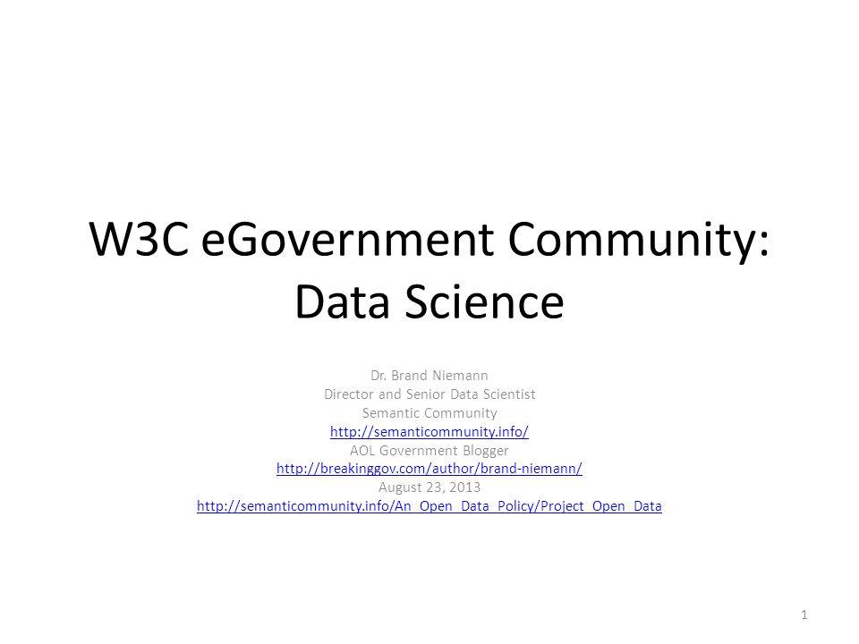 W3C eGovernment Community: Data Science Dr. Brand Niemann Director and Senior Data Scientist Semantic Community http://semanticommunity.info/ AOL Gove