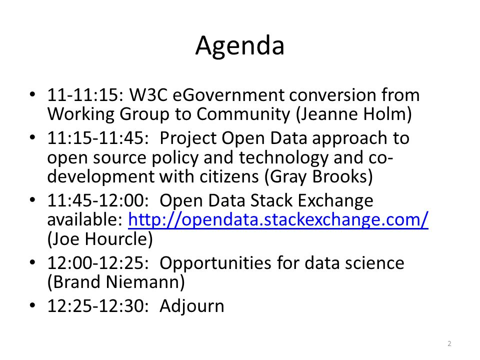 Agenda 11-11:15: W3C eGovernment conversion from Working Group to Community (Jeanne Holm) 11:15-11:45: Project Open Data approach to open source policy and technology and co- development with citizens (Gray Brooks) 11:45-12:00: Open Data Stack Exchange available: http://opendata.stackexchange.com/ (Joe Hourcle)http://opendata.stackexchange.com/ 12:00-12:25: Opportunities for data science (Brand Niemann) 12:25-12:30: Adjourn 2