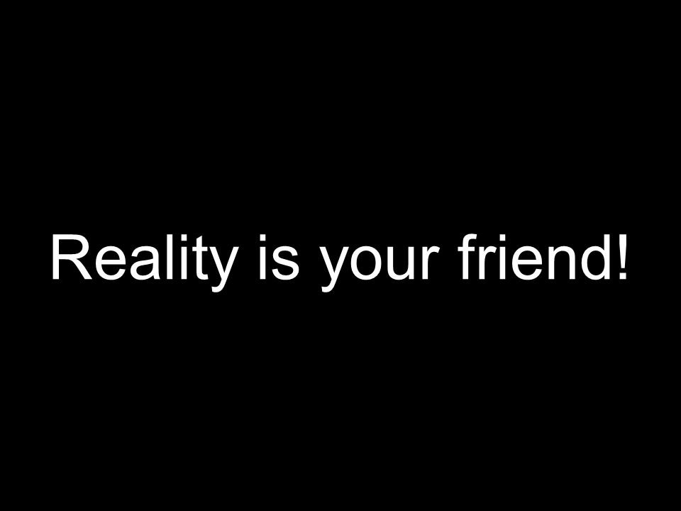 Reality is your friend!