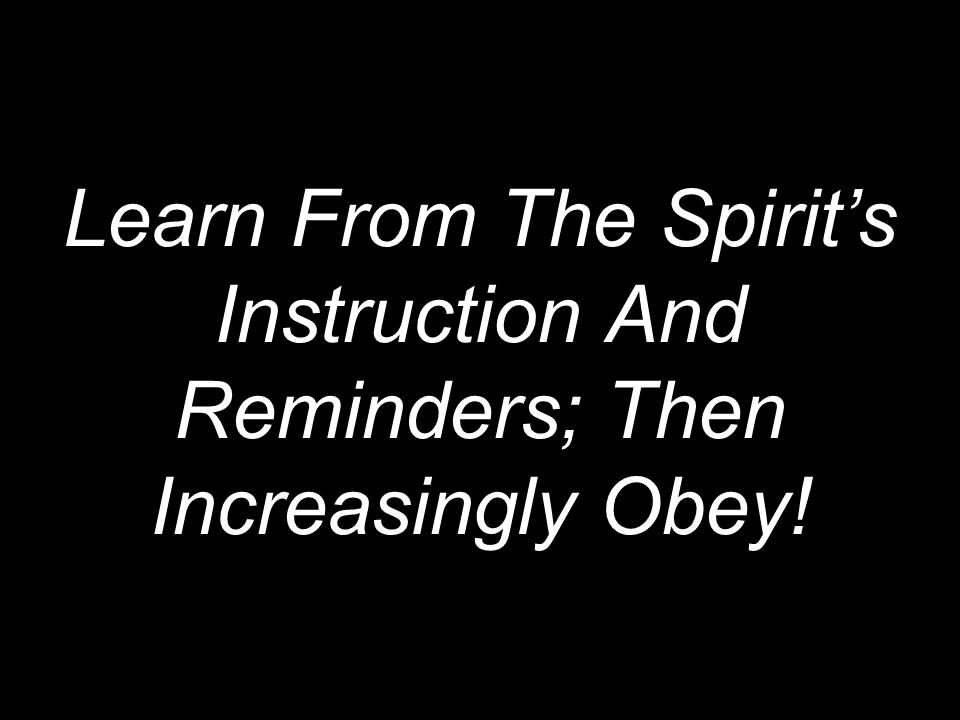 Learn From The Spirit's Instruction And Reminders; Then Increasingly Obey!
