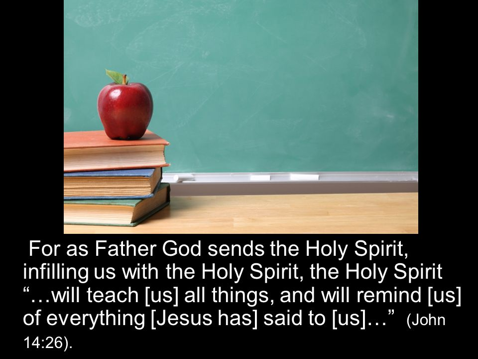 For as Father God sends the Holy Spirit, infilling us with the Holy Spirit, the Holy Spirit …will teach [us] all things, and will remind [us] of everything [Jesus has] said to [us]… (John 14:26).