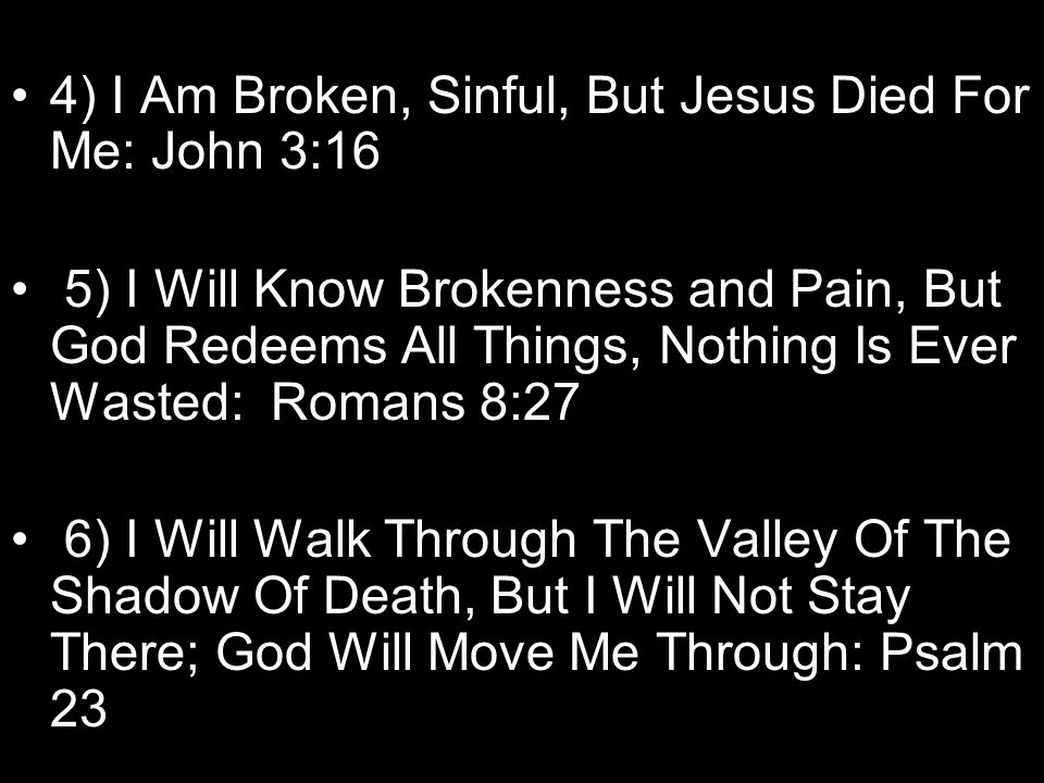 4) I Am Broken, Sinful, But Jesus Died For Me: John 3:16 5) I Will Know Brokenness and Pain, But God Redeems All Things, Nothing Is Ever Wasted: Romans 8:27 6) I Will Walk Through The Valley Of The Shadow Of Death, But I Will Not Stay There; God Will Move Me Through: Psalm 23