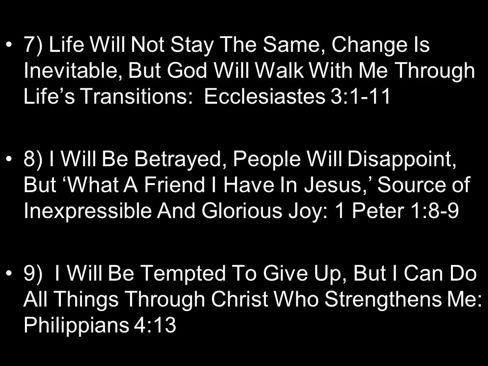 7) Life Will Not Stay The Same, Change Is Inevitable, But God Will Walk With Me Through Life's Transitions: Ecclesiastes 3:1-11 8) I Will Be Betrayed, People Will Disappoint, But 'What A Friend I Have In Jesus,' Source of Inexpressible And Glorious Joy: 1 Peter 1:8-9 9) I Will Be Tempted To Give Up, But I Can Do All Things Through Christ Who Strengthens Me: Philippians 4:13