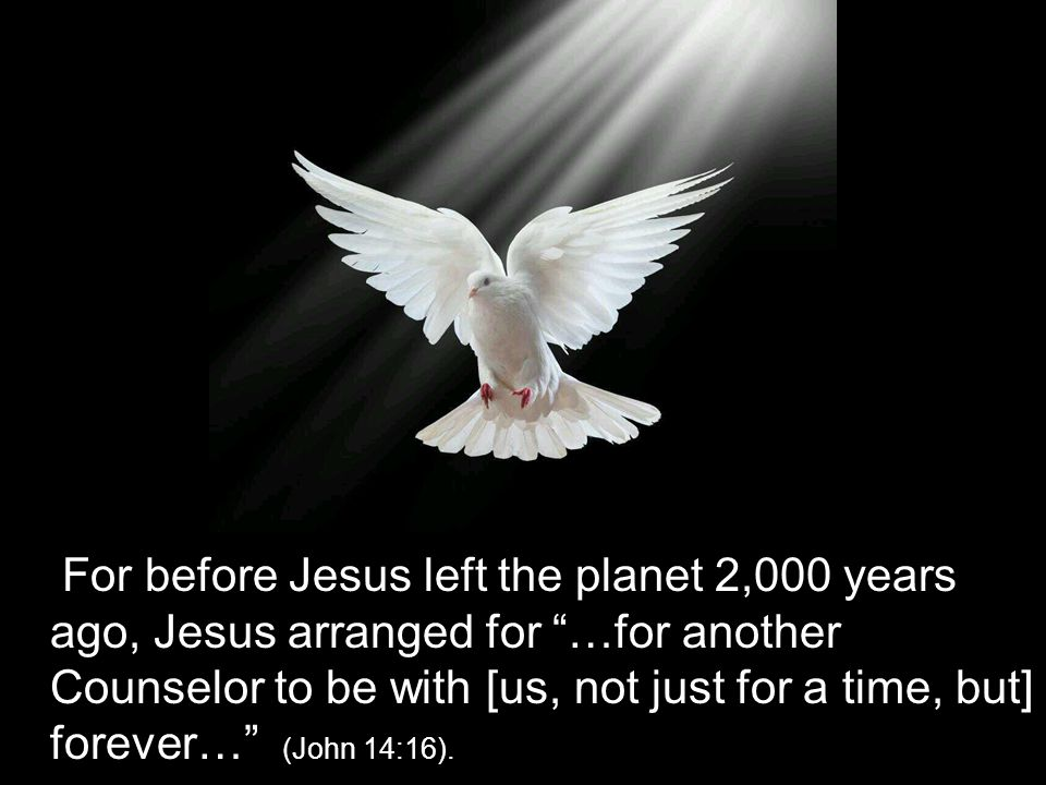 "For before Jesus left the planet 2,000 years ago, Jesus arranged for ""…for another Counselor to be with [us, not just for a time, but] forever…"" (John"