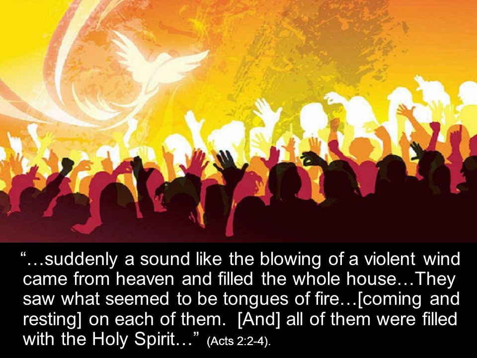 """…suddenly a sound like the blowing of a violent wind came from heaven and filled the whole house…They saw what seemed to be tongues of fire…[coming a"
