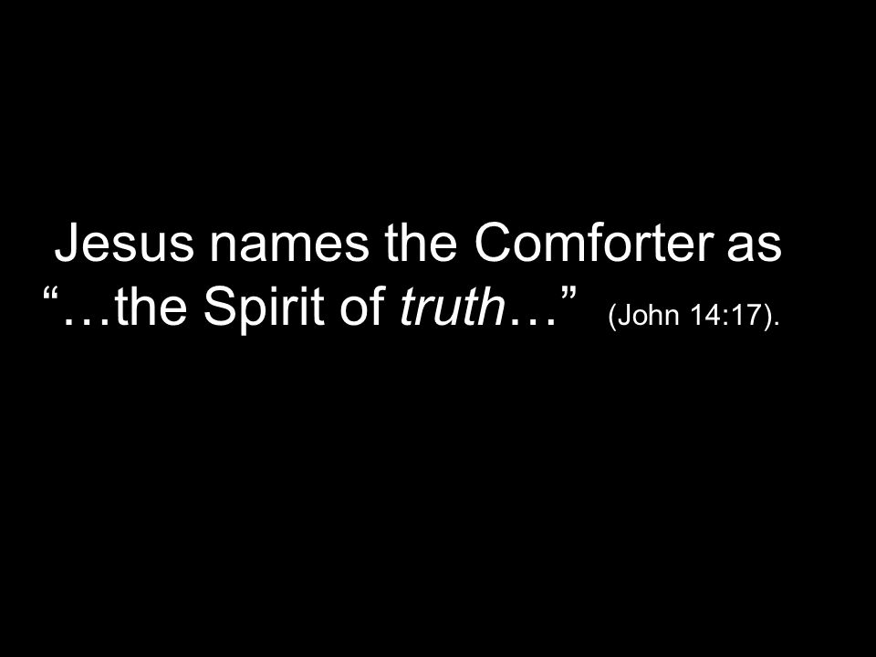 Jesus names the Comforter as …the Spirit of truth… (John 14:17).