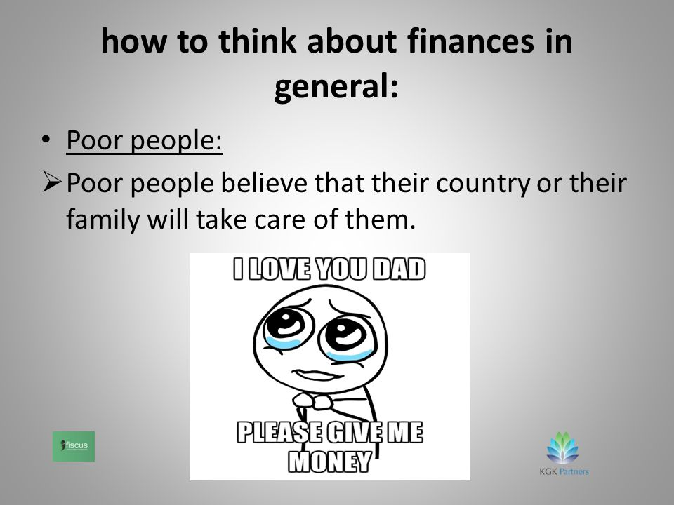 how to think about finances in general: Poor people:  Poor people believe that their country or their family will take care of them.