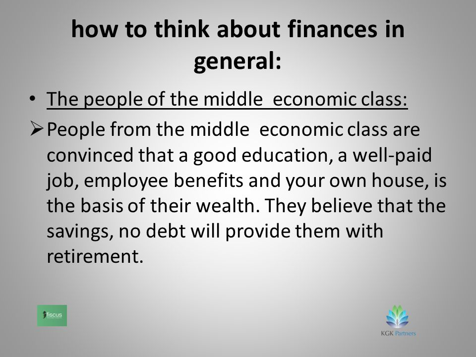 how to think about finances in general: The people of the middle economic class:  People from the middle economic class are convinced that a good education, a well-paid job, employee benefits and your own house, is the basis of their wealth.