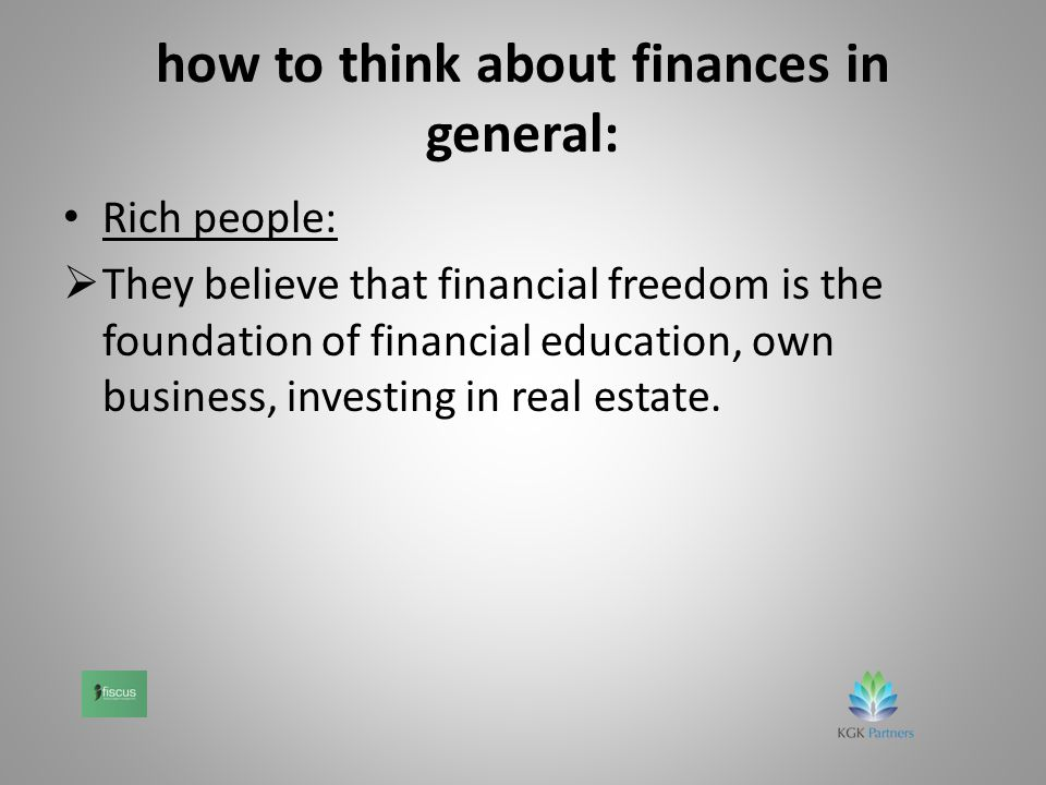 how to think about finances in general: Rich people:  They believe that financial freedom is the foundation of financial education, own business, investing in real estate.
