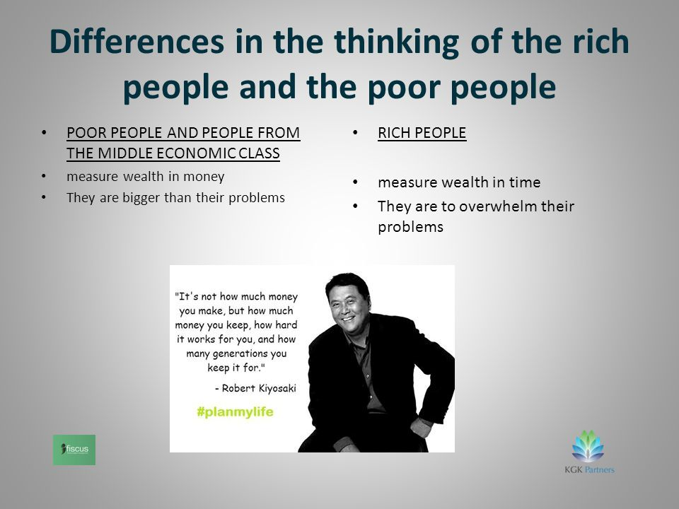 Differences in the thinking of the rich people and the poor people POOR PEOPLE AND PEOPLE FROM THE MIDDLE ECONOMIC CLASS measure wealth in money They are bigger than their problems RICH PEOPLE measure wealth in time They are to overwhelm their problems