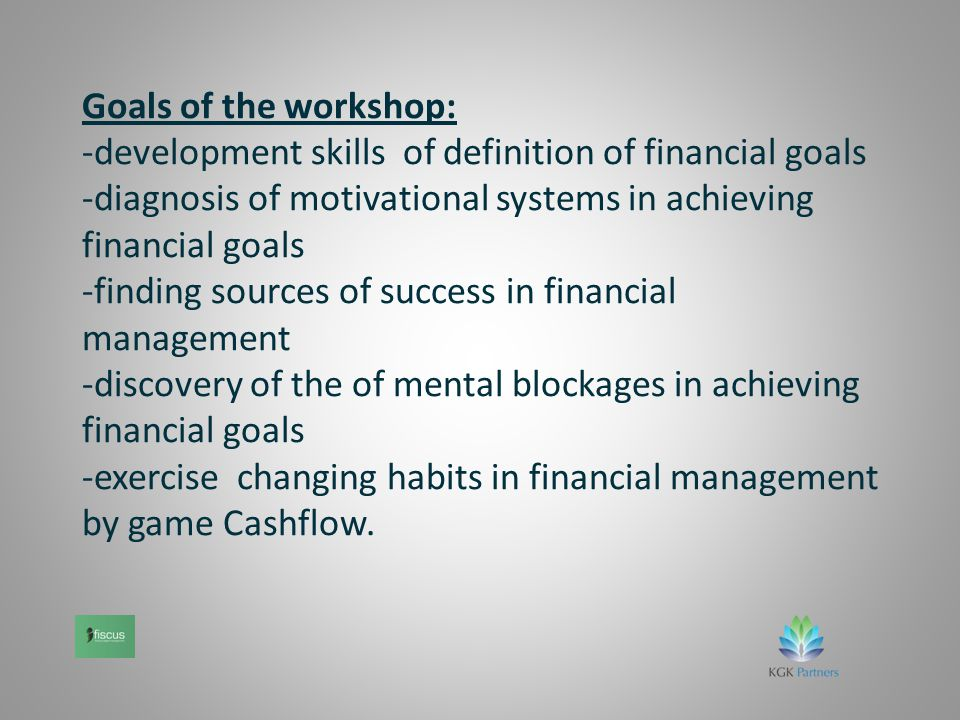 Goals of the workshop: -development skills of definition of financial goals -diagnosis of motivational systems in achieving financial goals -finding sources of success in financial management -discovery of the of mental blockages in achieving financial goals -exercise changing habits in financial management by game Cashflow.