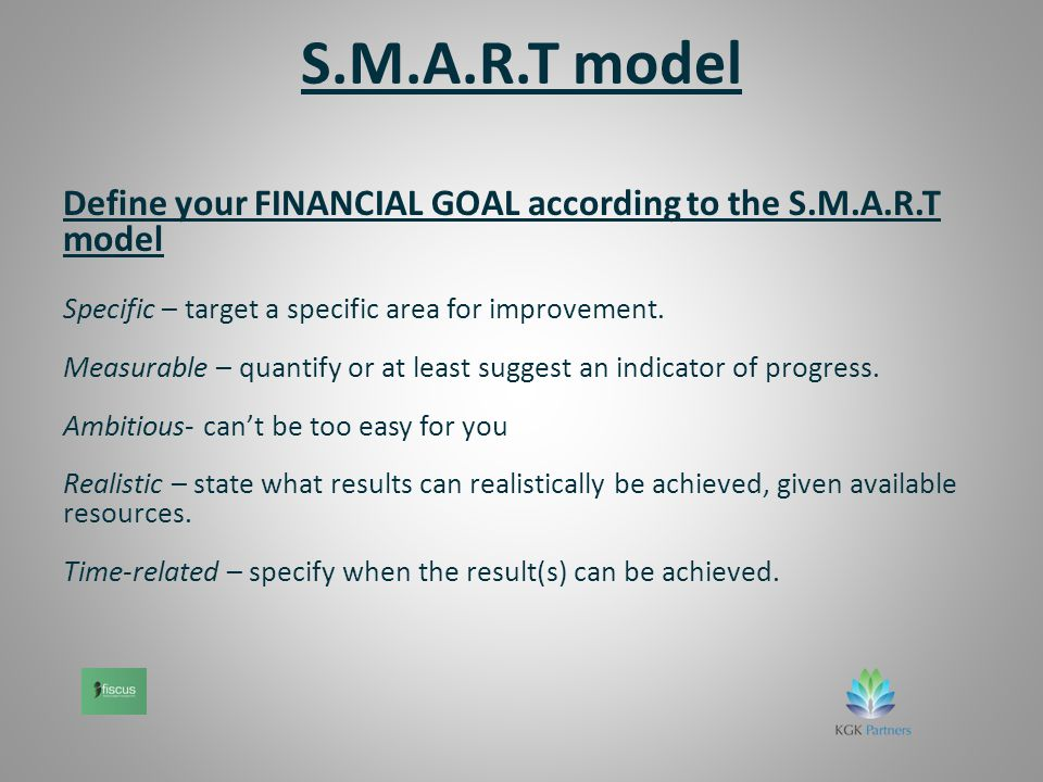 S.M.A.R.T model Define your FINANCIAL GOAL according to the S.M.A.R.T model Specific – target a specific area for improvement.