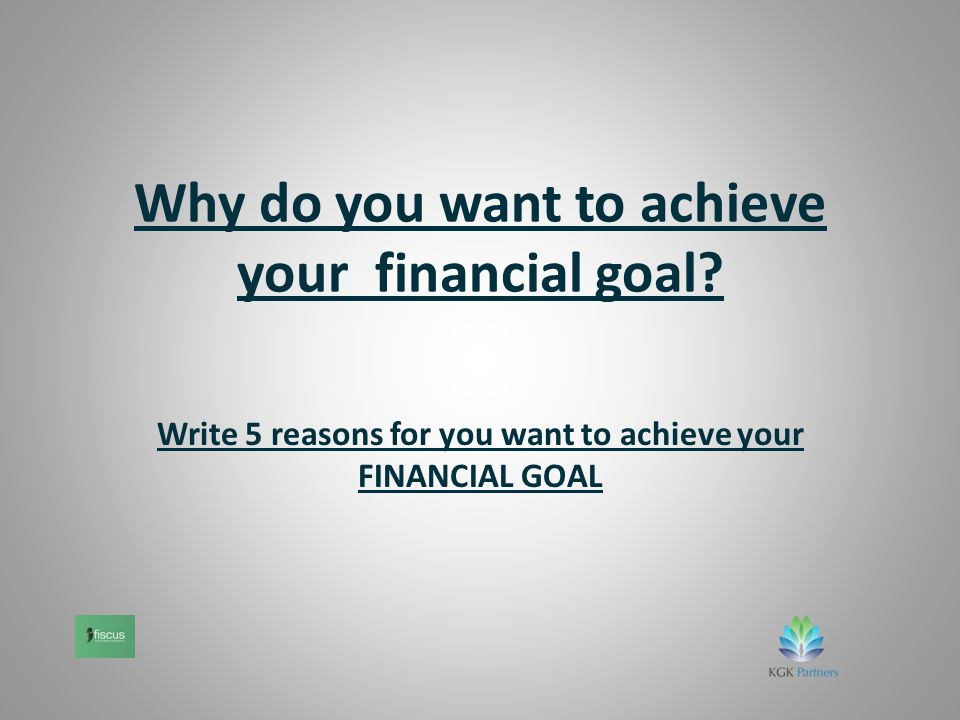 Why do you want to achieve your financial goal.