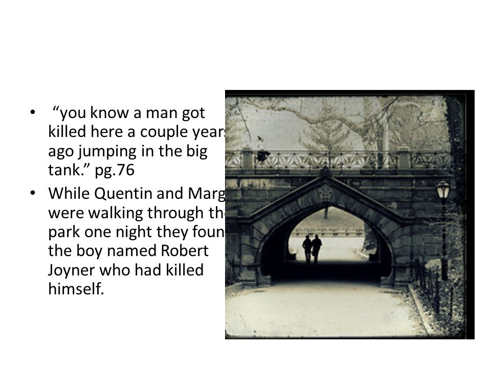 """""""you know a man got killed here a couple years ago jumping in the big tank."""" pg.76 While Quentin and Margo were walking through the park one night the"""