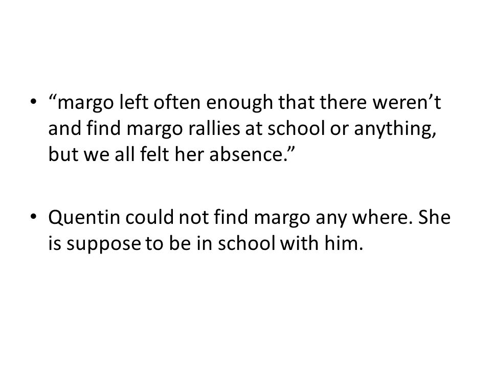 margo left often enough that there weren't and find margo rallies at school or anything, but we all felt her absence. Quentin could not find margo any where.