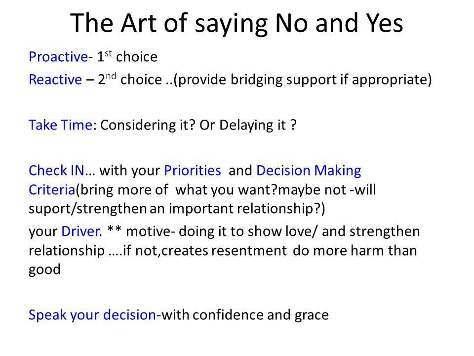 The Art of saying No and Yes Proactive- 1 st choice Reactive – 2 nd choice..(provide bridging support if appropriate) Take Time: Considering it.