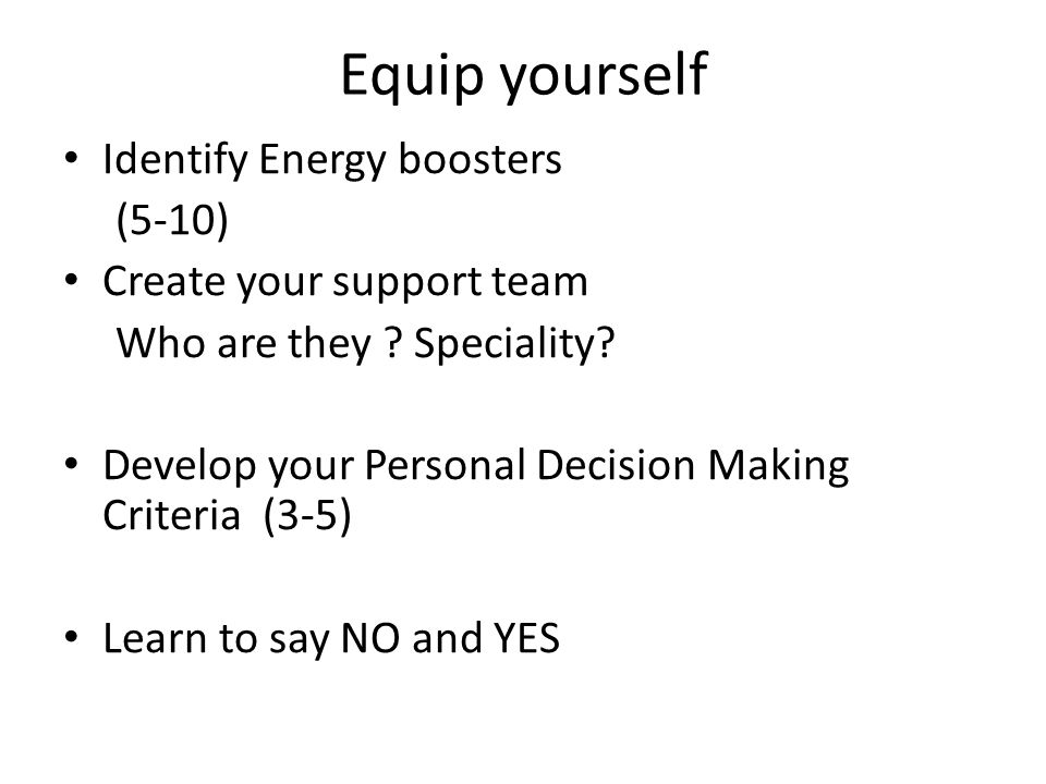 Equip yourself Identify Energy boosters (5-10) Create your support team Who are they .