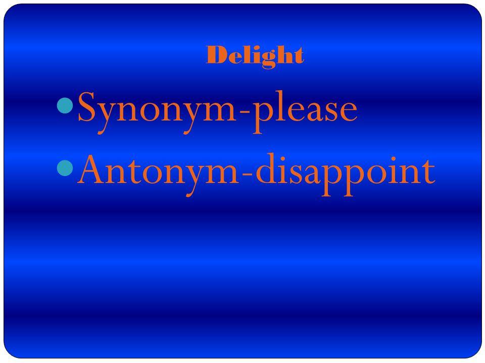 Synonym-please Antonym-disappoint