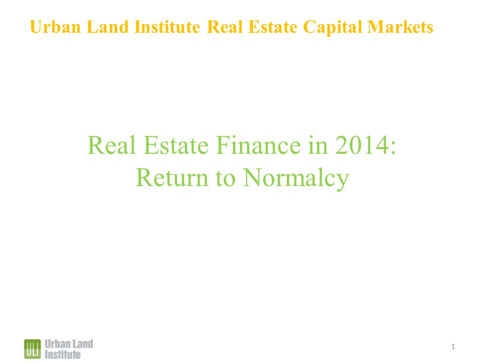 Urban Land Institute Real Estate Capital Markets Real Estate Finance in 2014: Return to Normalcy 1