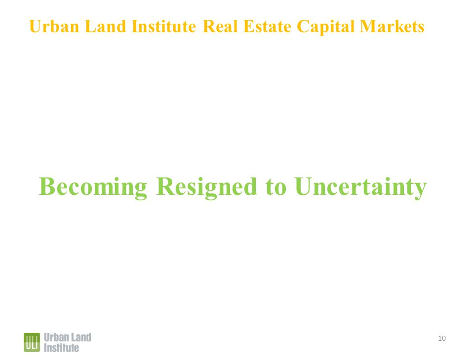 Urban Land Institute Real Estate Capital Markets Becoming Resigned to Uncertainty 10