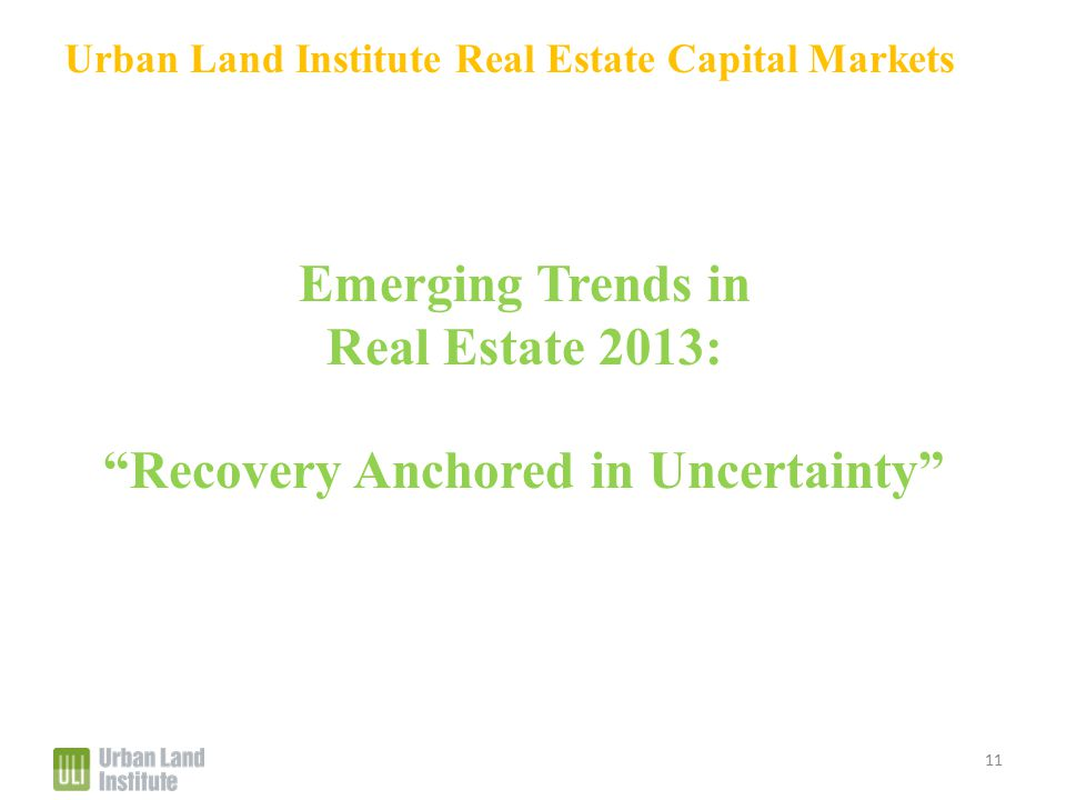 Urban Land Institute Real Estate Capital Markets Emerging Trends in Real Estate 2013: Recovery Anchored in Uncertainty 11