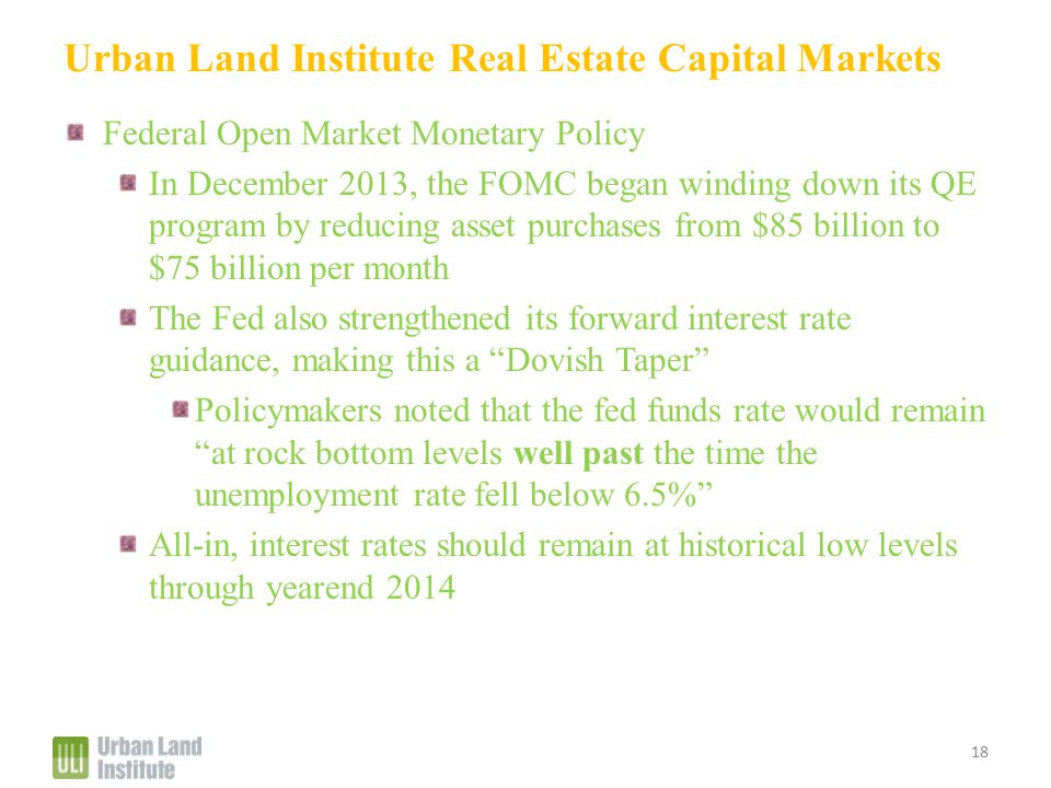 Urban Land Institute Real Estate Capital Markets Federal Open Market Monetary Policy In December 2013, the FOMC began winding down its QE program by reducing asset purchases from $85 billion to $75 billion per month The Fed also strengthened its forward interest rate guidance, making this a Dovish Taper Policymakers noted that the fed funds rate would remain at rock bottom levels well past the time the unemployment rate fell below 6.5% All-in, interest rates should remain at historical low levels through yearend 2014 18