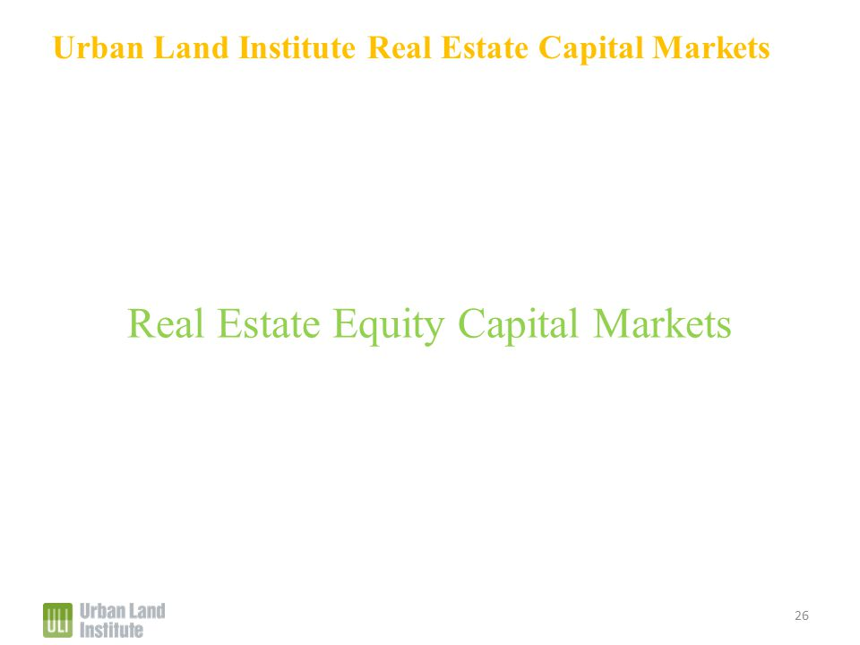 Urban Land Institute Real Estate Capital Markets Real Estate Equity Capital Markets 26