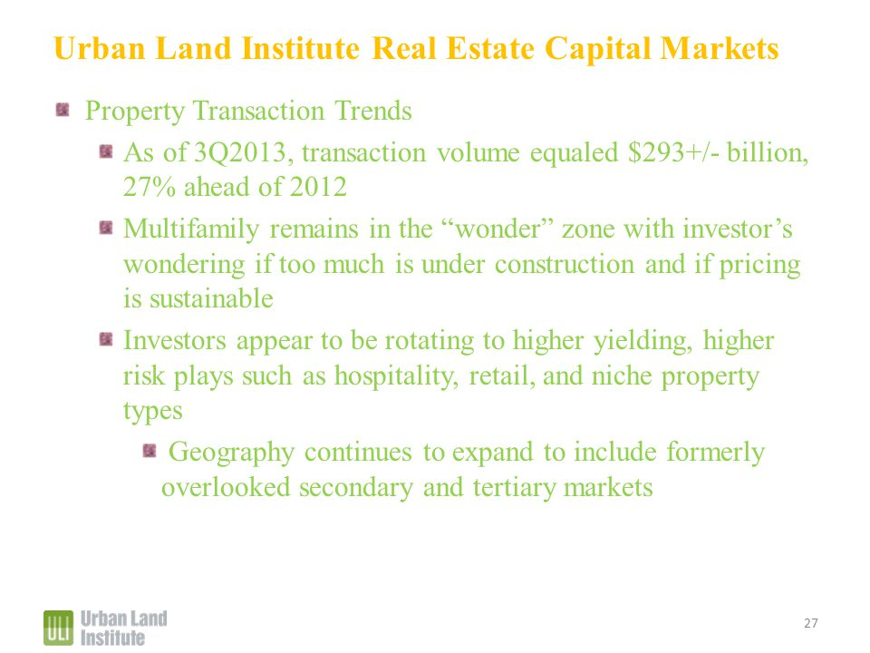 Urban Land Institute Real Estate Capital Markets Property Transaction Trends As of 3Q2013, transaction volume equaled $293+/- billion, 27% ahead of 2012 Multifamily remains in the wonder zone with investor's wondering if too much is under construction and if pricing is sustainable Investors appear to be rotating to higher yielding, higher risk plays such as hospitality, retail, and niche property types Geography continues to expand to include formerly overlooked secondary and tertiary markets 27