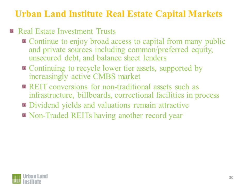 Urban Land Institute Real Estate Capital Markets Real Estate Investment Trusts Continue to enjoy broad access to capital from many public and private sources including common/preferred equity, unsecured debt, and balance sheet lenders Continuing to recycle lower tier assets, supported by increasingly active CMBS market REIT conversions for non-traditional assets such as infrastructure, billboards, correctional facilities in process Dividend yields and valuations remain attractive Non-Traded REITs having another record year 30