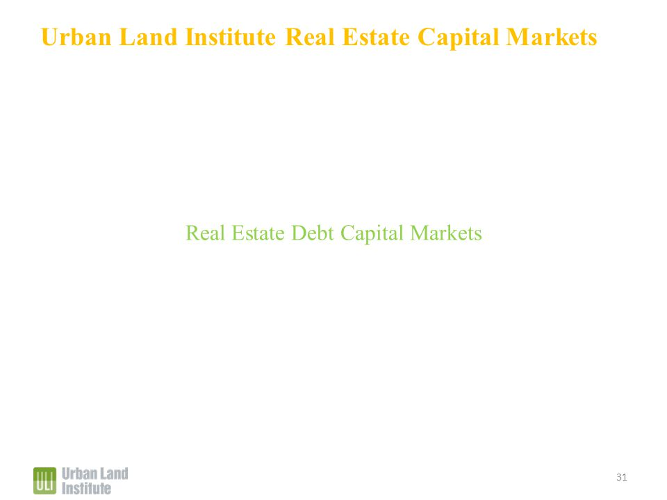 Urban Land Institute Real Estate Capital Markets Real Estate Debt Capital Markets 31