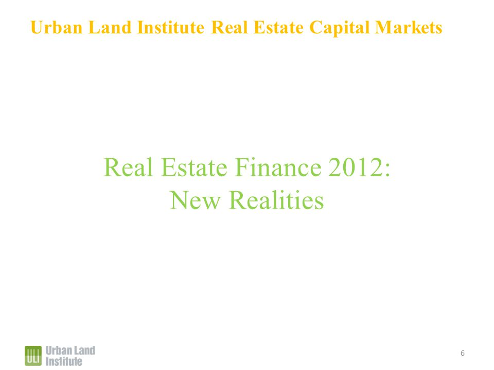 Urban Land Institute Real Estate Capital Markets Real Estate Finance 2012: New Realities 6