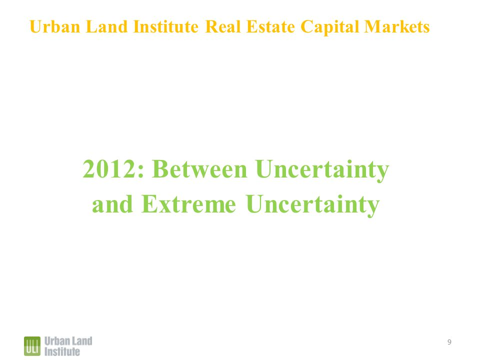Urban Land Institute Real Estate Capital Markets 2012: Between Uncertainty and Extreme Uncertainty 9