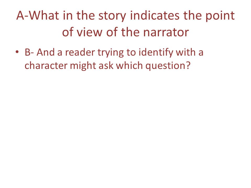 A-What in the story indicates the point of view of the narrator B- And a reader trying to identify with a character might ask which question?