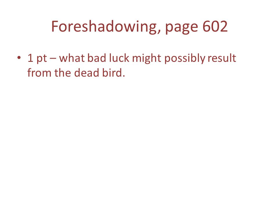 Foreshadowing, page 602 1 pt – what bad luck might possibly result from the dead bird.