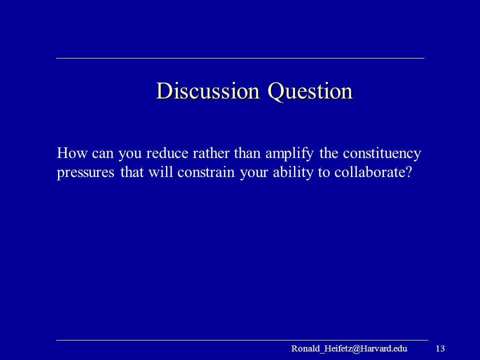 Ronald_Heifetz@Harvard.edu13 Discussion Question How can you reduce rather than amplify the constituency pressures that will constrain your ability to