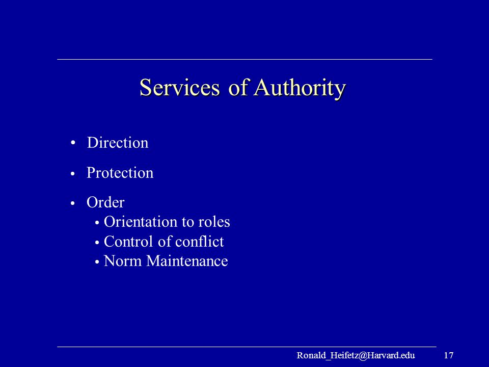 Ronald_Heifetz@Harvard.edu17 Services of Authority Direction Protection Order Orientation to roles Control of conflict Norm Maintenance