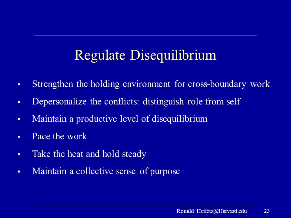 Ronald_Heifetz@Harvard.edu23 Regulate Disequilibrium Strengthen the holding environment for cross-boundary work Depersonalize the conflicts: distingui