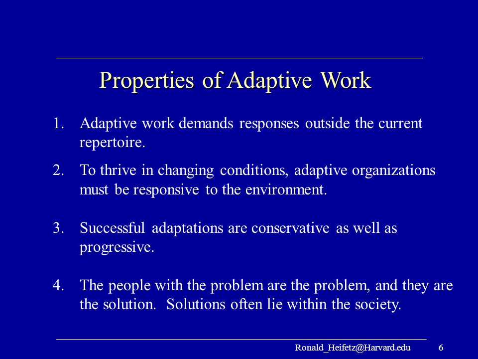 Ronald_Heifetz@Harvard.edu6 Properties of Adaptive Work 1.Adaptive work demands responses outside the current repertoire. 2.To thrive in changing cond
