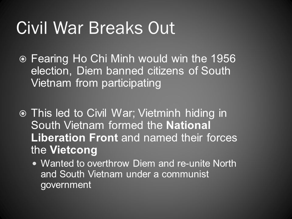 Civil War Breaks Out  Fearing Ho Chi Minh would win the 1956 election, Diem banned citizens of South Vietnam from participating  This led to Civil W