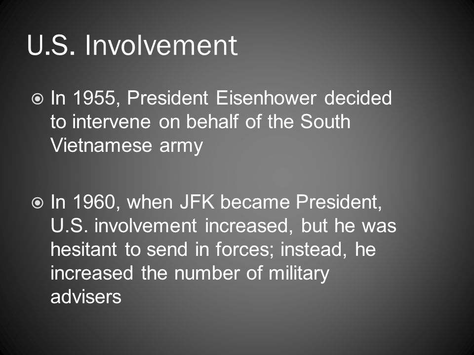U.S. Involvement  In 1955, President Eisenhower decided to intervene on behalf of the South Vietnamese army  In 1960, when JFK became President, U.S