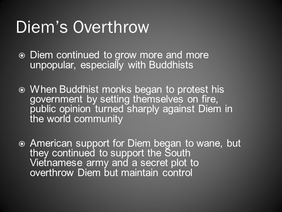 Diem's Overthrow  Diem continued to grow more and more unpopular, especially with Buddhists  When Buddhist monks began to protest his government by