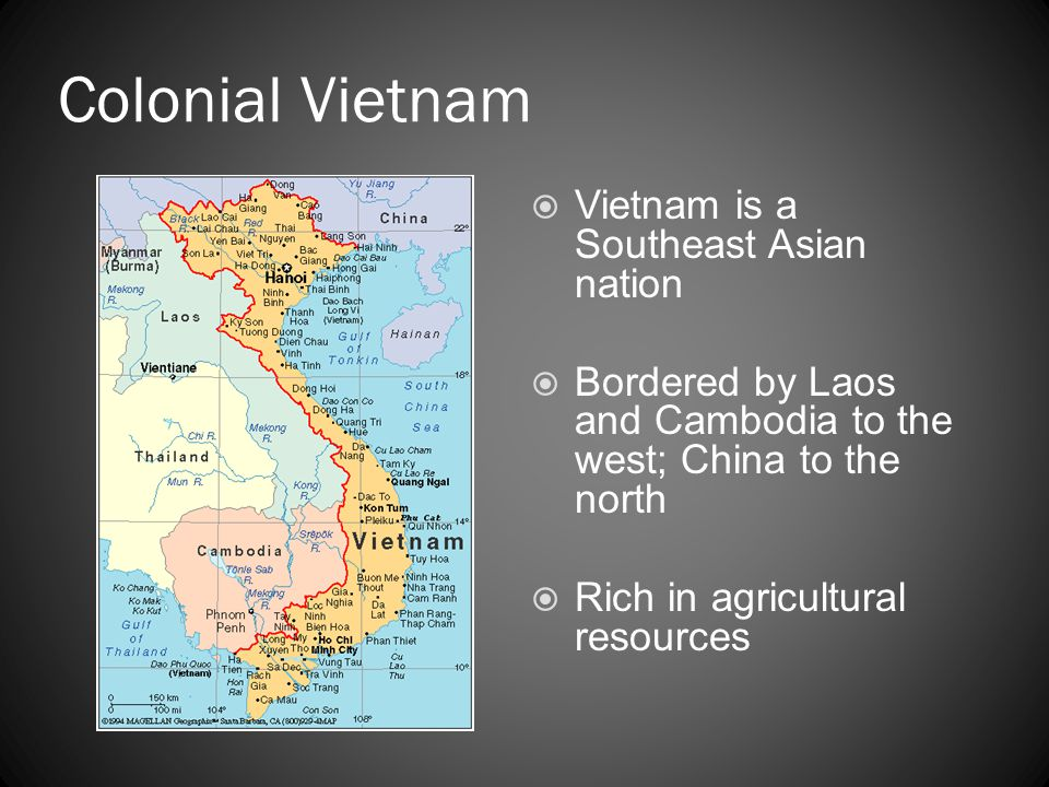 Colonial Vietnam  Vietnam is a Southeast Asian nation  Bordered by Laos and Cambodia to the west; China to the north  Rich in agricultural resource