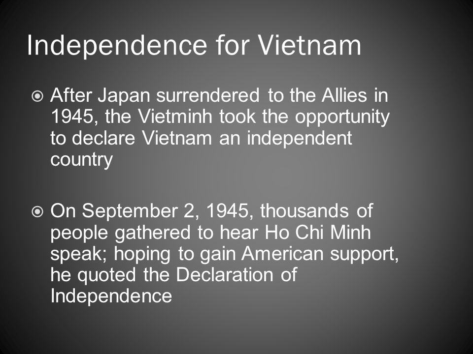 Independence for Vietnam  After Japan surrendered to the Allies in 1945, the Vietminh took the opportunity to declare Vietnam an independent country