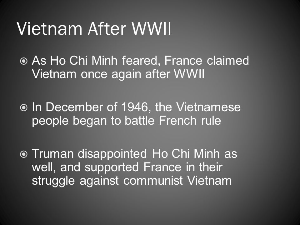 Vietnam After WWII  As Ho Chi Minh feared, France claimed Vietnam once again after WWII  In December of 1946, the Vietnamese people began to battle